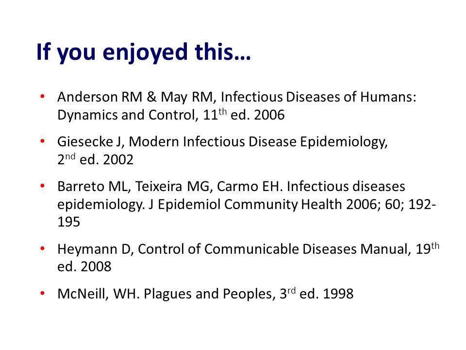If you enjoyed this… Anderson RM & May RM, Infectious Diseases of Humans: Dynamics and Control, 11th ed. 2006.