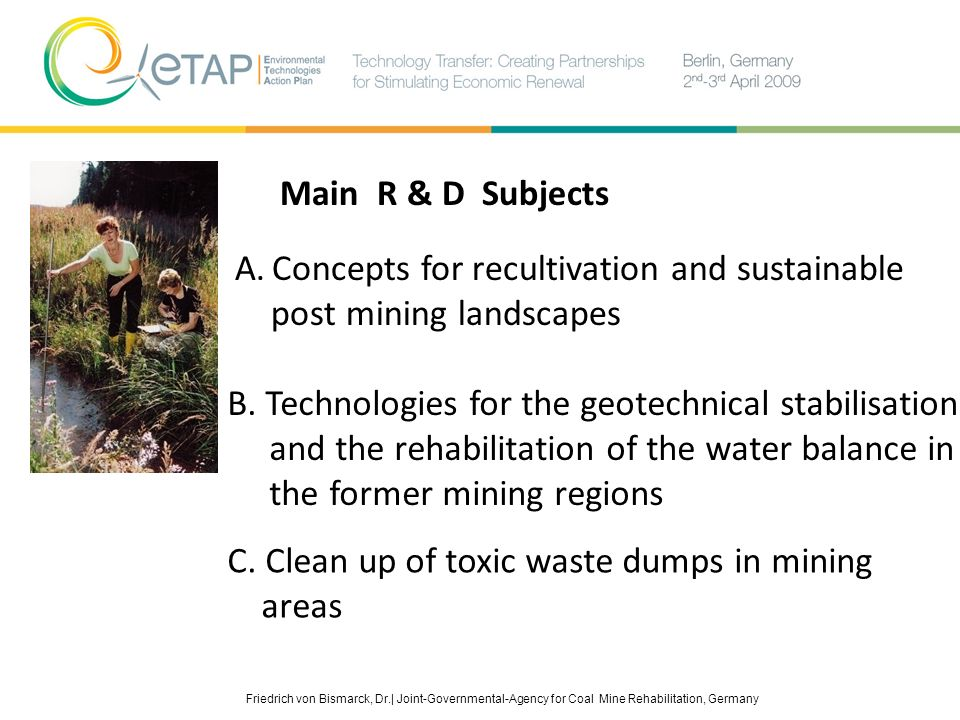 Main R & D Subjects A. Concepts for recultivation and sustainable post mining landscapes. B. Technologies for the geotechnical stabilisation.