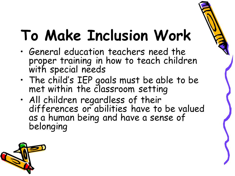 To Make Inclusion Work General education teachers need the proper training in how to teach children with special needs.