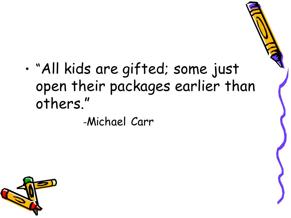 All kids are gifted; some just open their packages earlier than others.