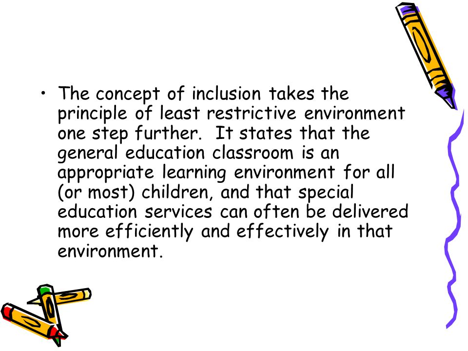 The concept of inclusion takes the principle of least restrictive environment one step further.