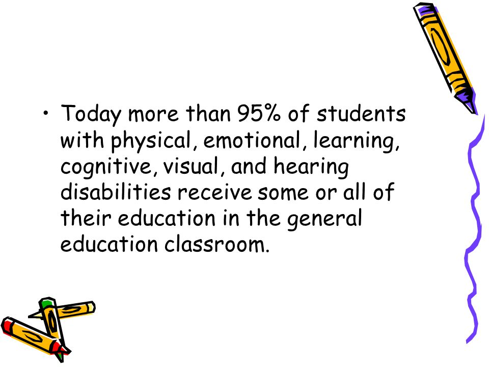 Today more than 95% of students with physical, emotional, learning, cognitive, visual, and hearing disabilities receive some or all of their education in the general education classroom.