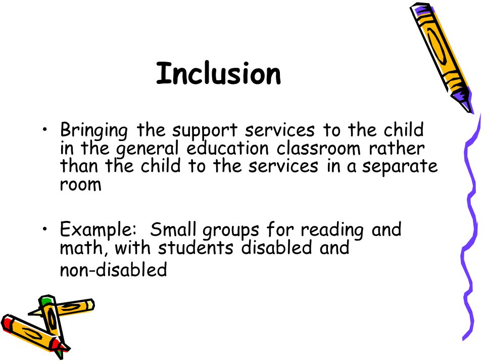 Inclusion Bringing the support services to the child in the general education classroom rather than the child to the services in a separate room.