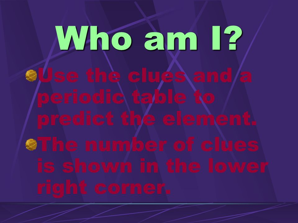 Who am I Use the clues and a periodic table to predict the element.