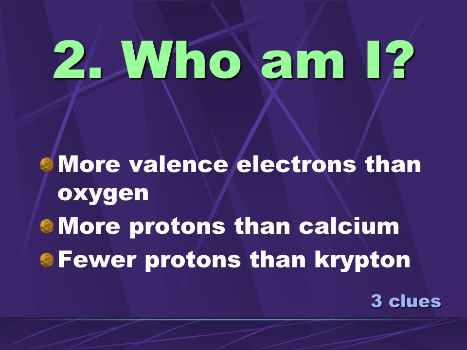 2. Who am I More valence electrons than oxygen