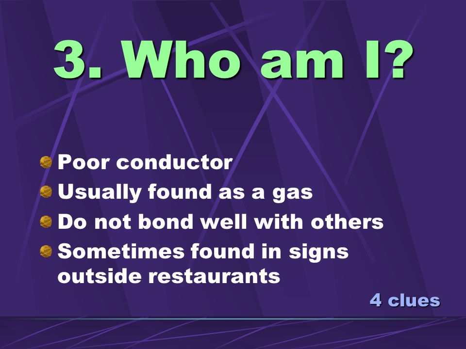 3. Who am I Poor conductor Usually found as a gas