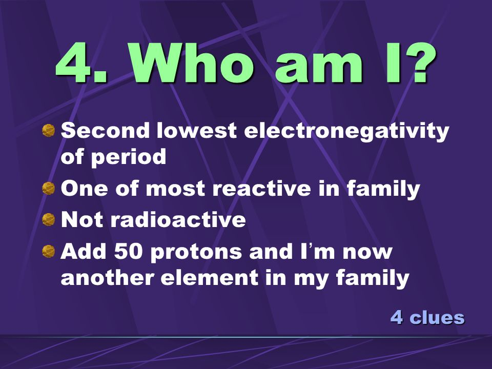 4. Who am I Second lowest electronegativity of period