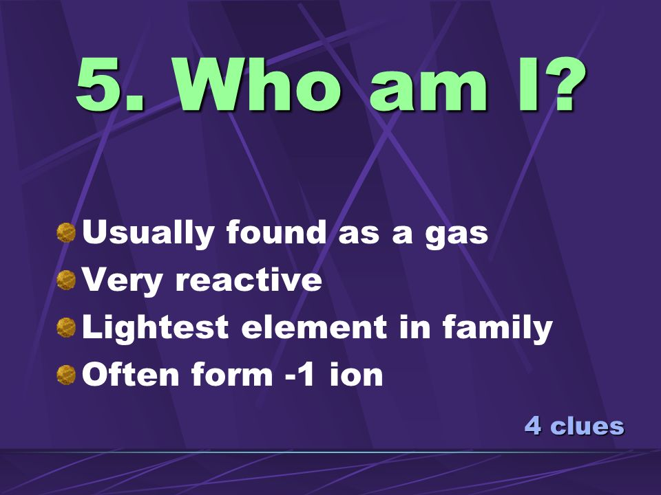 5. Who am I Usually found as a gas Very reactive
