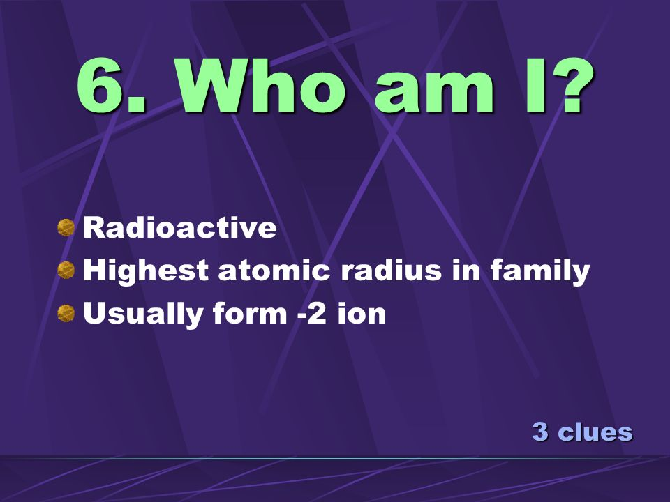 6. Who am I Radioactive Highest atomic radius in family
