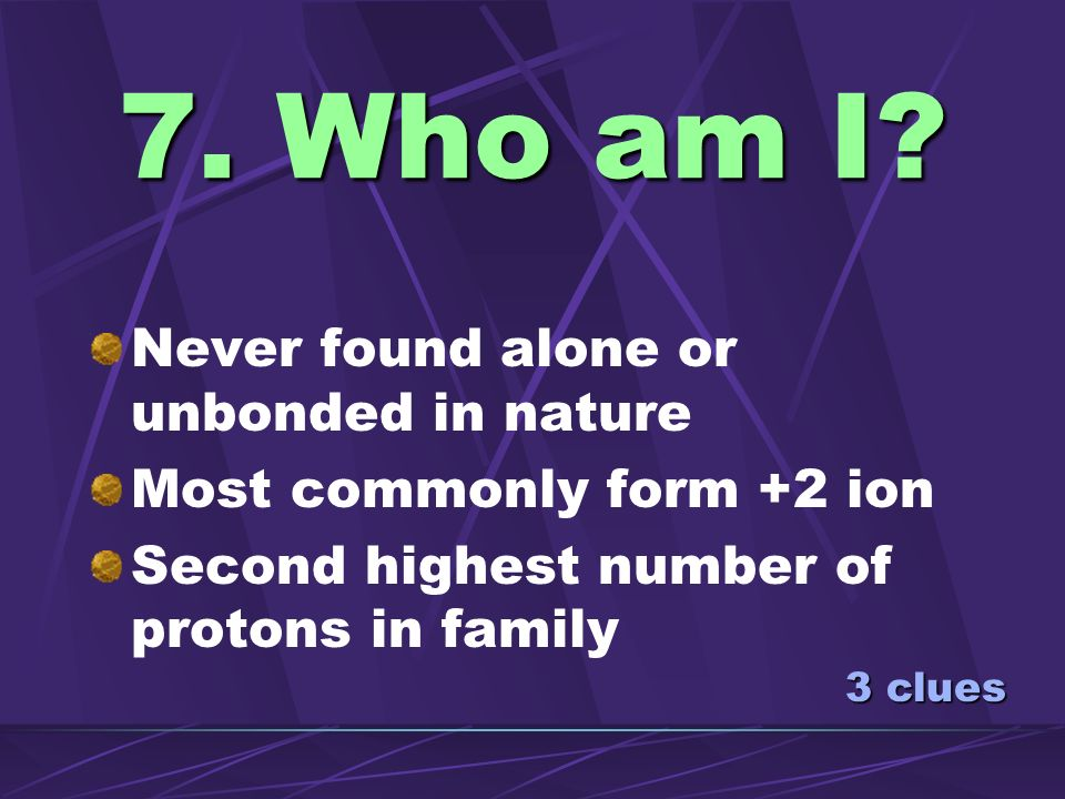 7. Who am I Never found alone or unbonded in nature