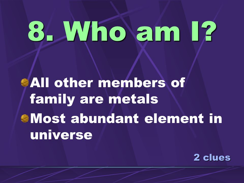 8. Who am I All other members of family are metals