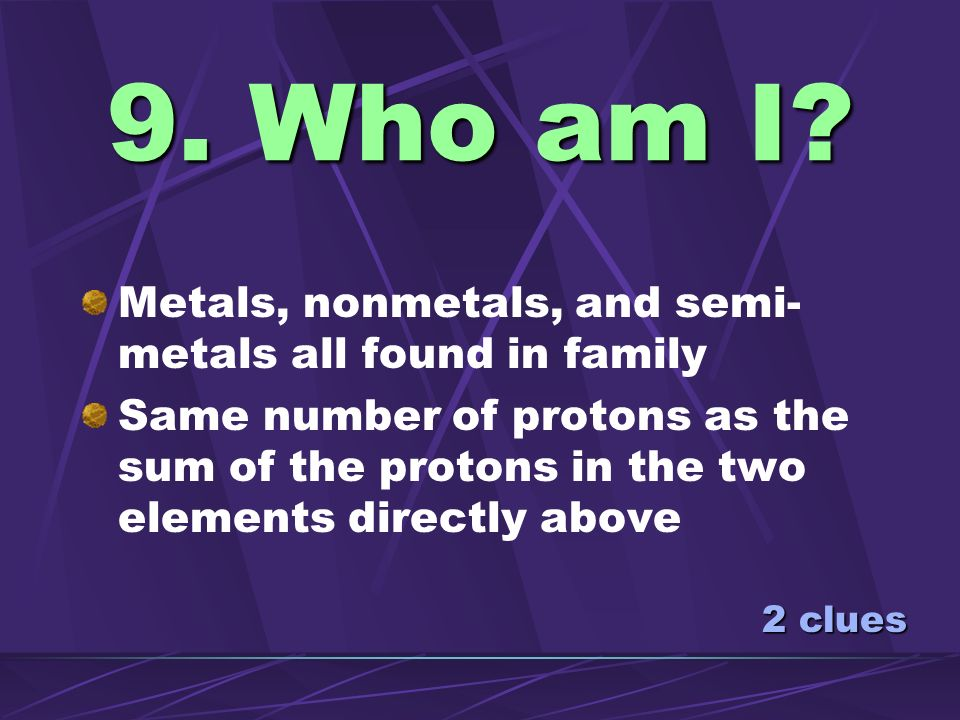 9. Who am I Metals, nonmetals, and semi-metals all found in family