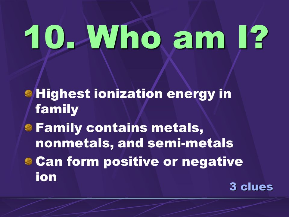 10. Who am I Highest ionization energy in family