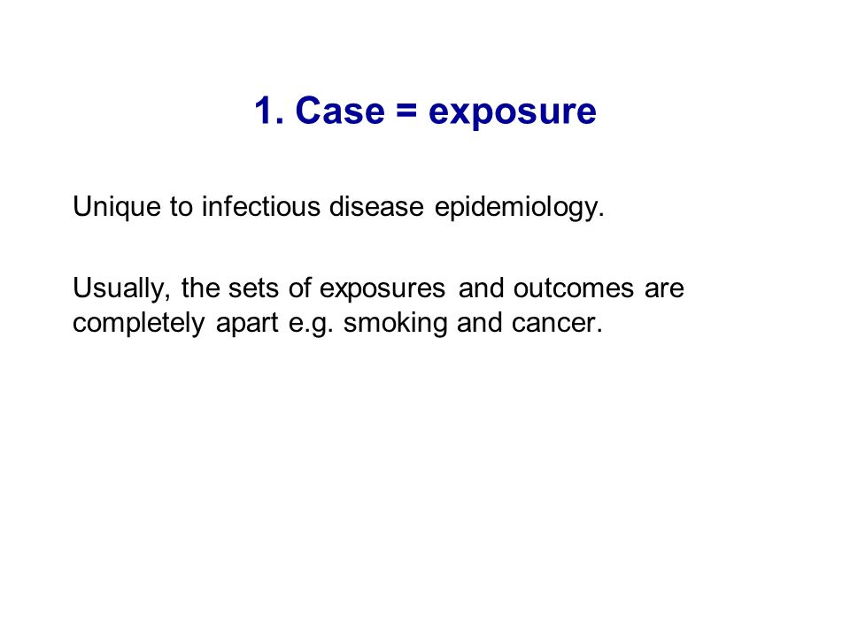1. Case = exposure Unique to infectious disease epidemiology.