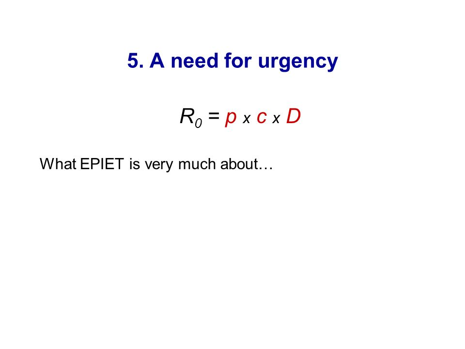 5. A need for urgency R0 = p x c x D What EPIET is very much about…