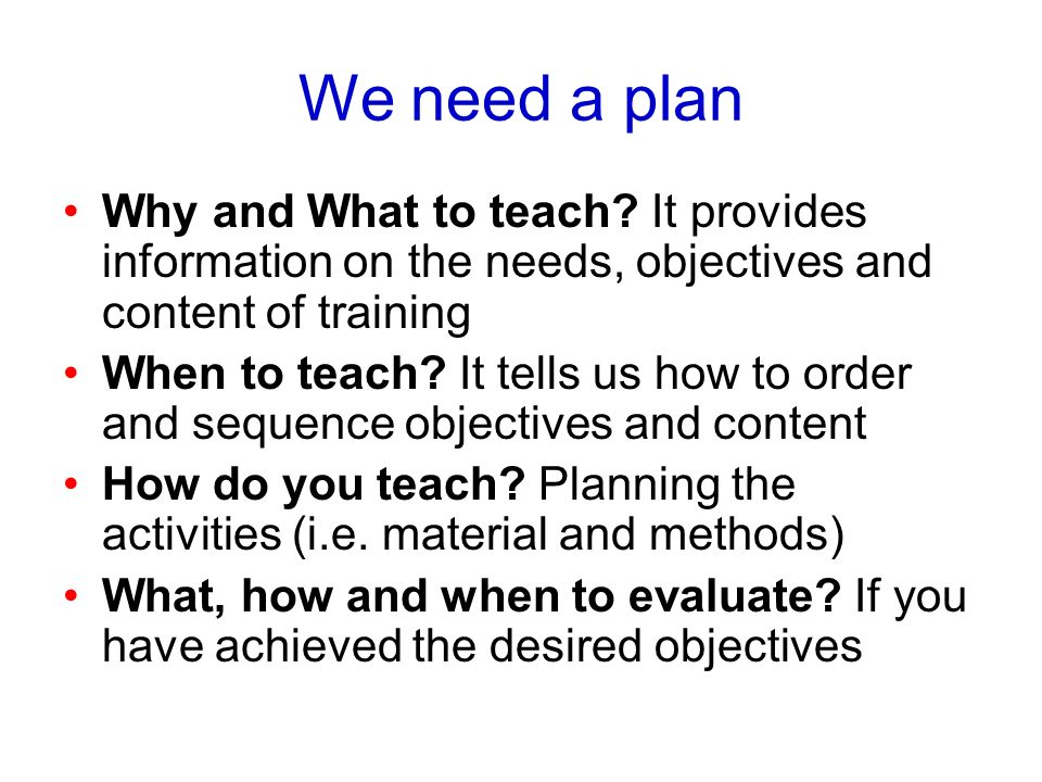 We need a plan Why and What to teach It provides information on the needs, objectives and content of training.