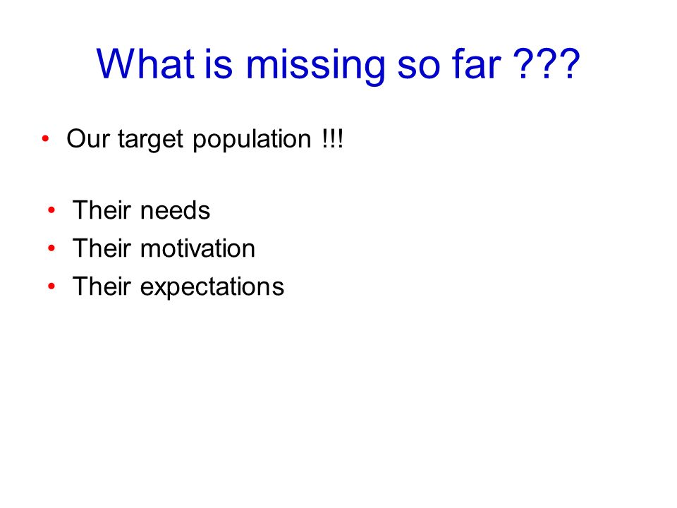 What is missing so far Our target population !!! Their needs