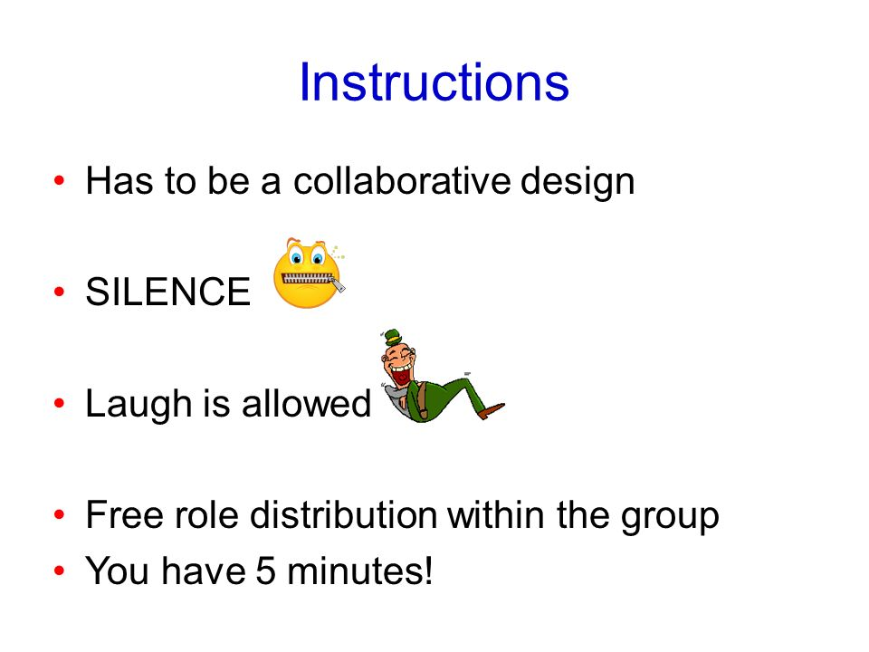 Instructions Has to be a collaborative design SILENCE Laugh is allowed