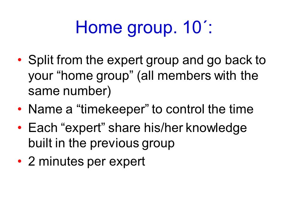 Home group. 10´: Split from the expert group and go back to your home group (all members with the same number)