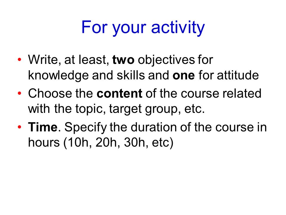 For your activity Write, at least, two objectives for knowledge and skills and one for attitude.