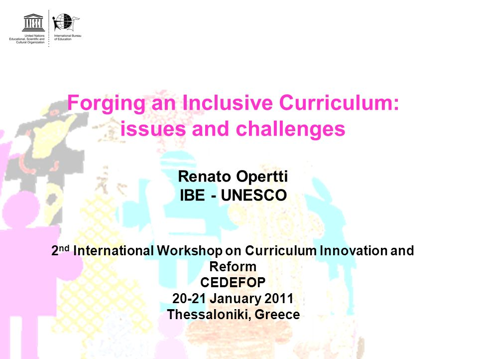 Forging an Inclusive Curriculum: issues and challenges Renato Opertti IBE - UNESCO 2nd International Workshop on Curriculum Innovation and Reform CEDEFOP 20-21 January 2011 Thessaloniki, Greece