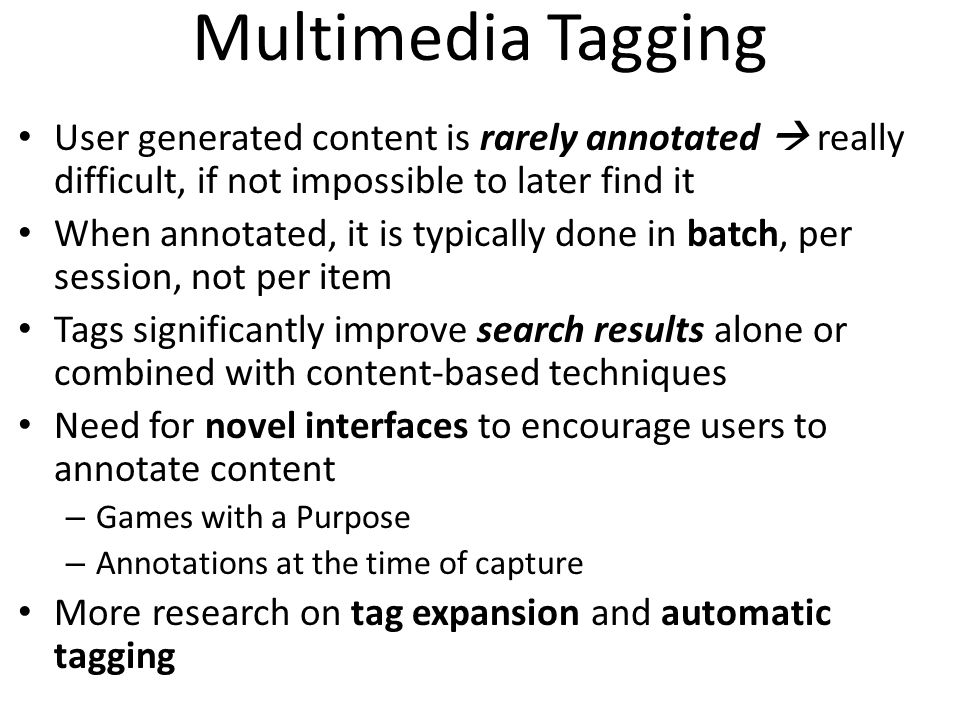 Multimedia Tagging User generated content is rarely annotated  really difficult, if not impossible to later find it.