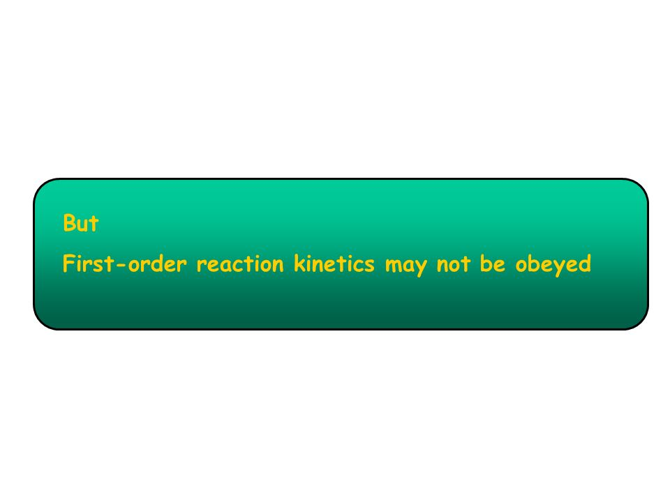 But First-order reaction kinetics may not be obeyed