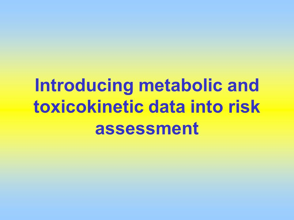 Introducing metabolic and toxicokinetic data into risk assessment