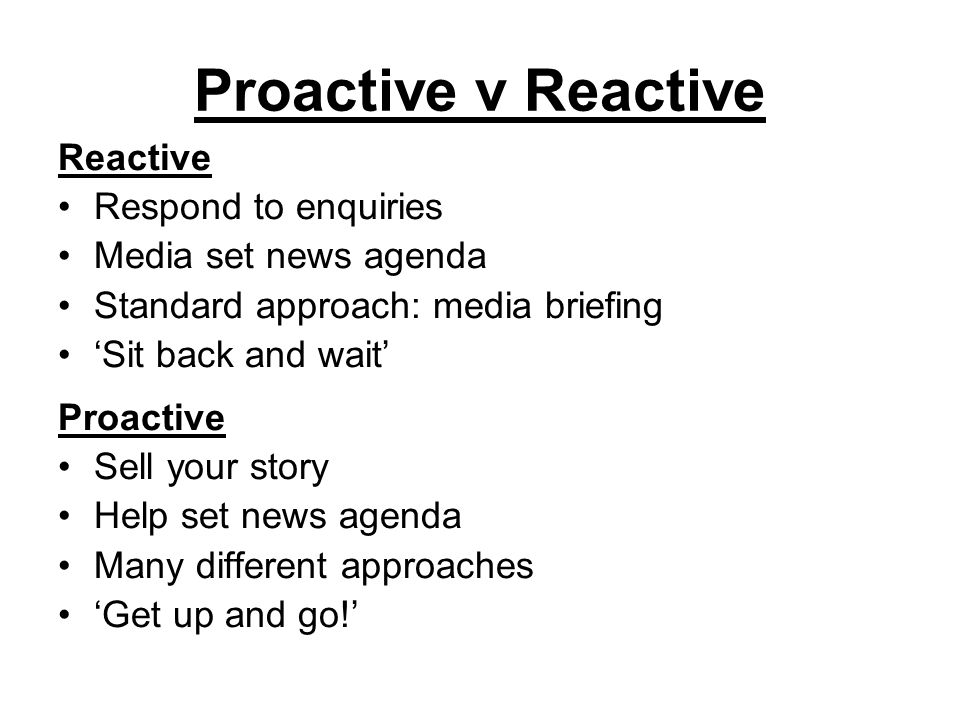 Proactive v Reactive Reactive Respond to enquiries