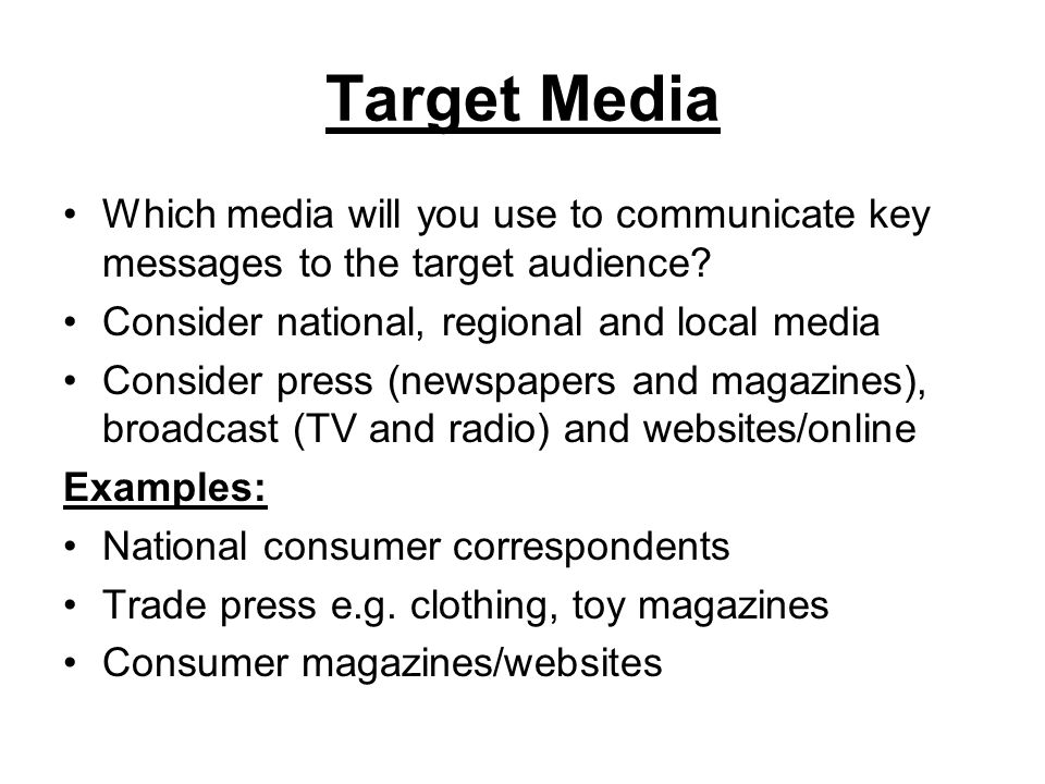 Target Media Which media will you use to communicate key messages to the target audience Consider national, regional and local media.