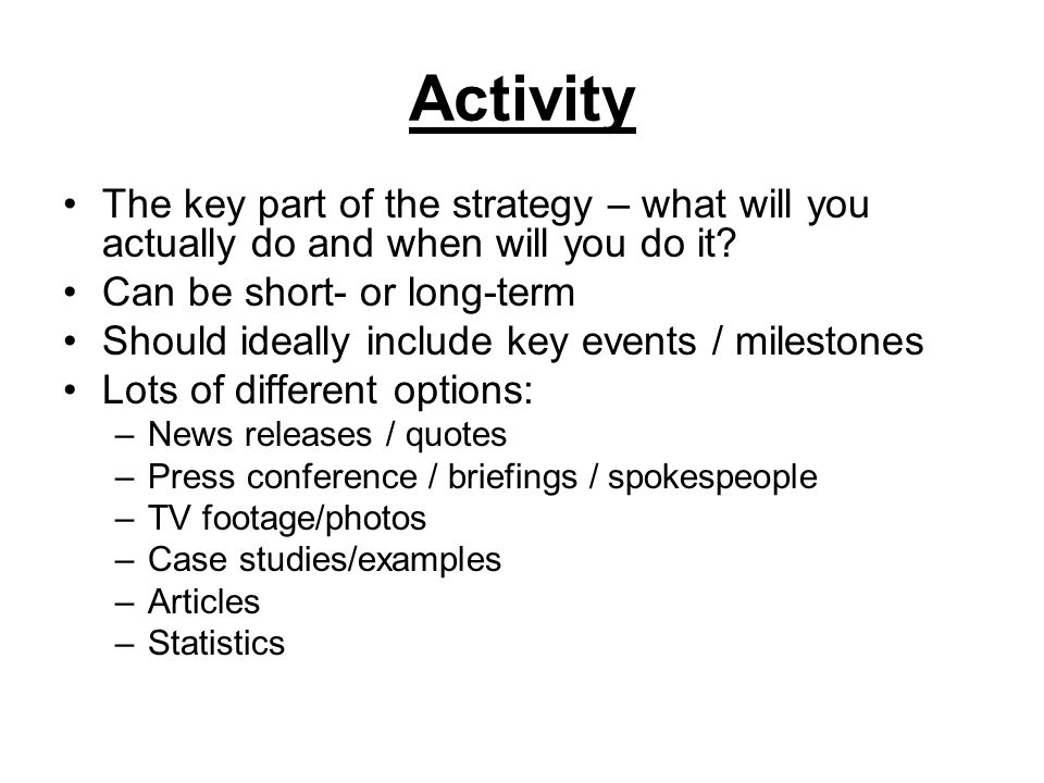 Activity The key part of the strategy – what will you actually do and when will you do it Can be short- or long-term.