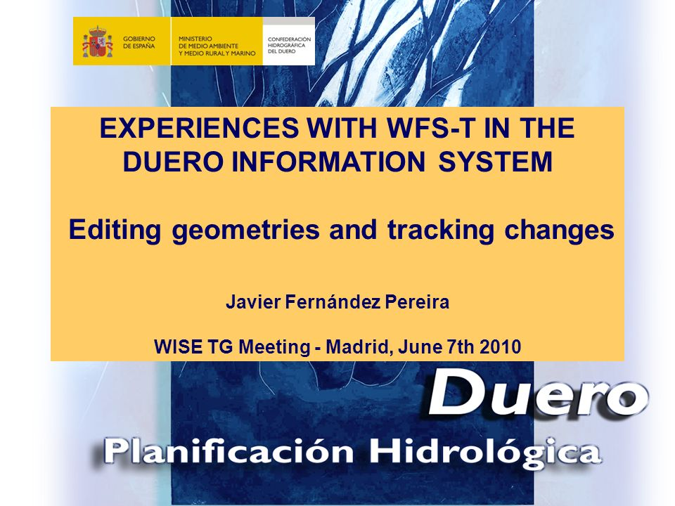 EXPERIENCES WITH WFS-T IN THE DUERO INFORMATION SYSTEM Editing geometries and tracking changes Javier Fernández Pereira WISE TG Meeting - Madrid, June 7th 2010