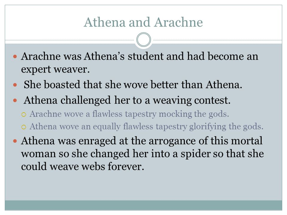 Athena and Arachne Arachne was Athena's student and had become an expert weaver. She boasted that she wove better than Athena.