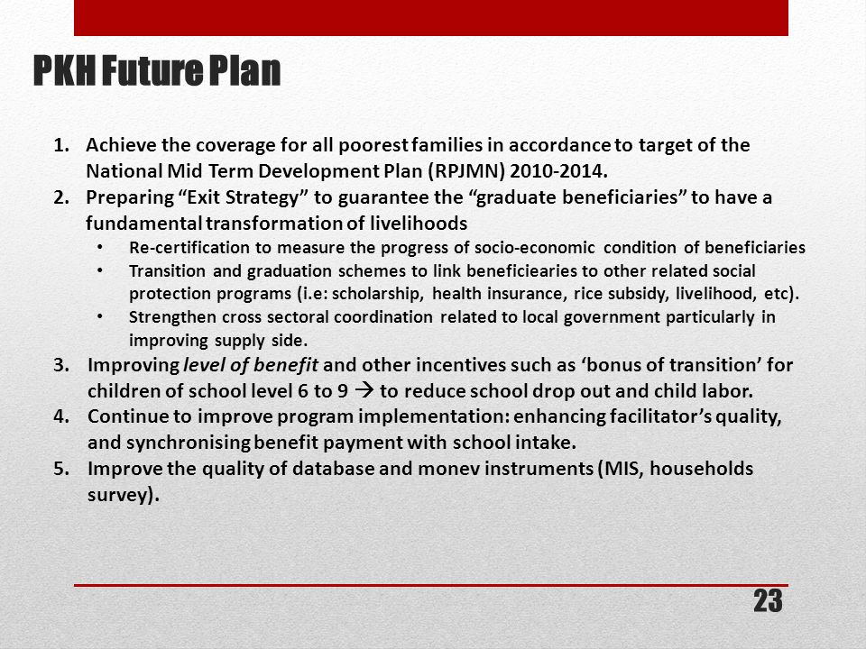 PKH Future Plan Achieve the coverage for all poorest families in accordance to target of the National Mid Term Development Plan (RPJMN) 2010-2014.