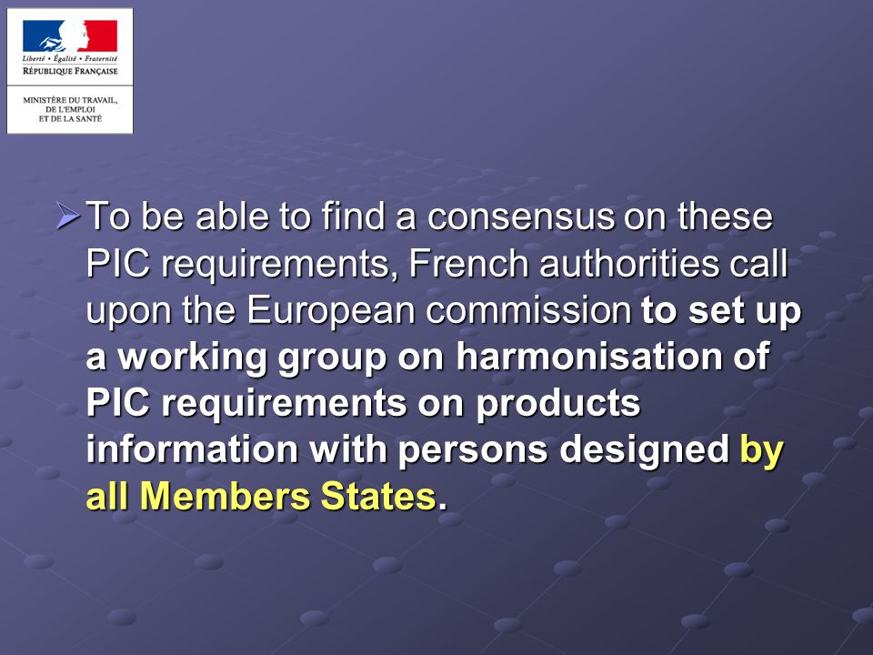 To be able to find a consensus on these PIC requirements, French authorities call upon the European commission to set up a working group on harmonisation of PIC requirements on products information with persons designed by all Members States.