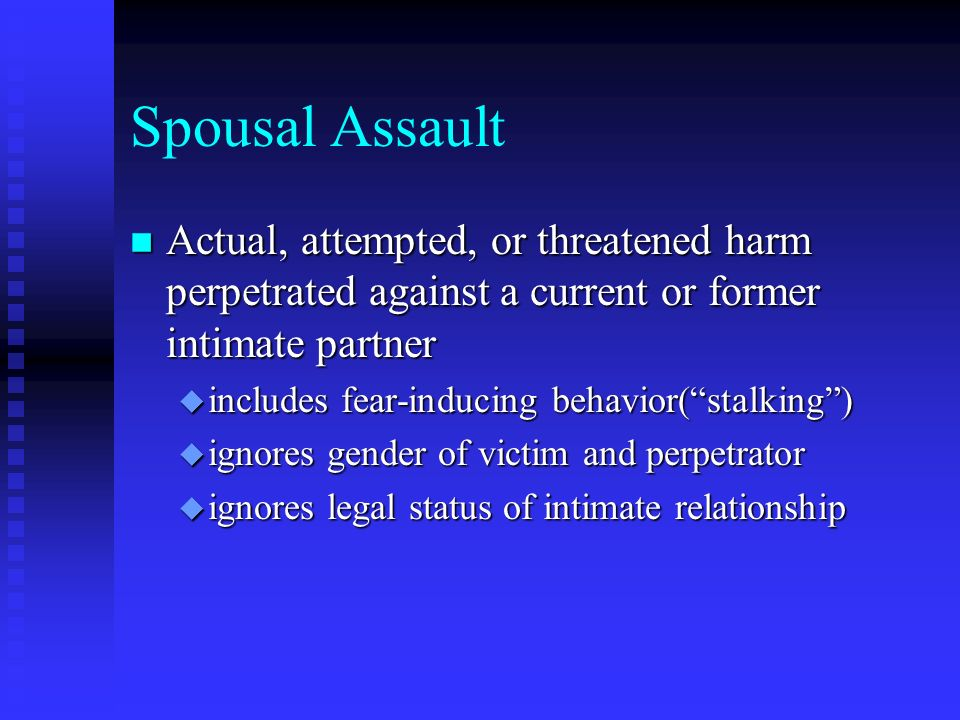 Spousal Assault Actual, attempted, or threatened harm perpetrated against a current or former intimate partner.