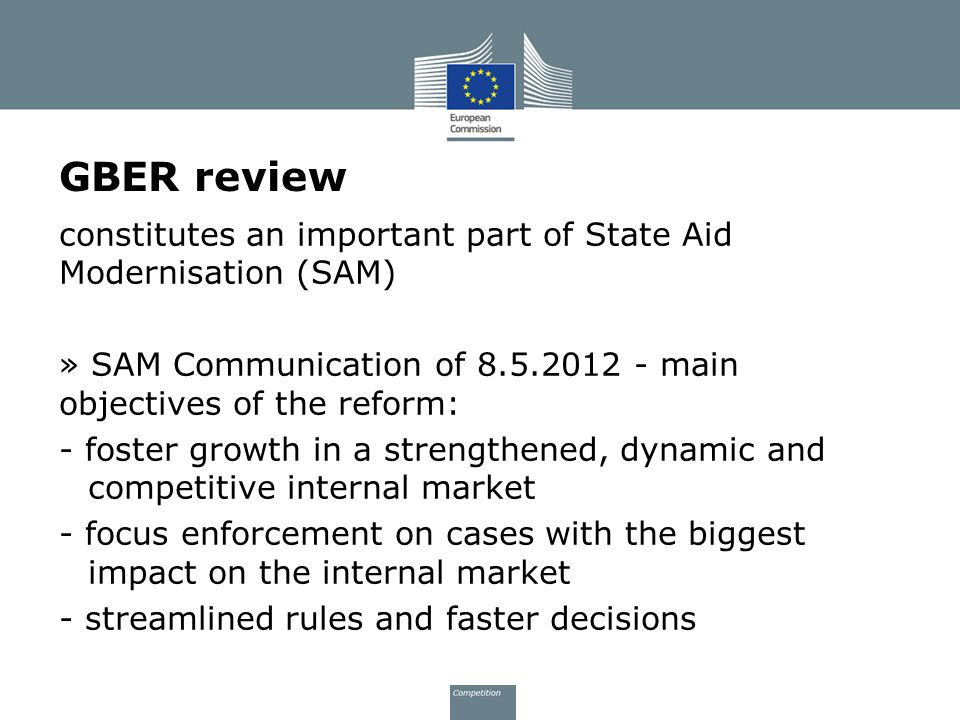 GBER review constitutes an important part of State Aid Modernisation (SAM) » SAM Communication of 8.5.2012 - main objectives of the reform: