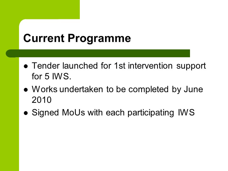 Current Programme Tender launched for 1st intervention support for 5 IWS. Works undertaken to be completed by June 2010.