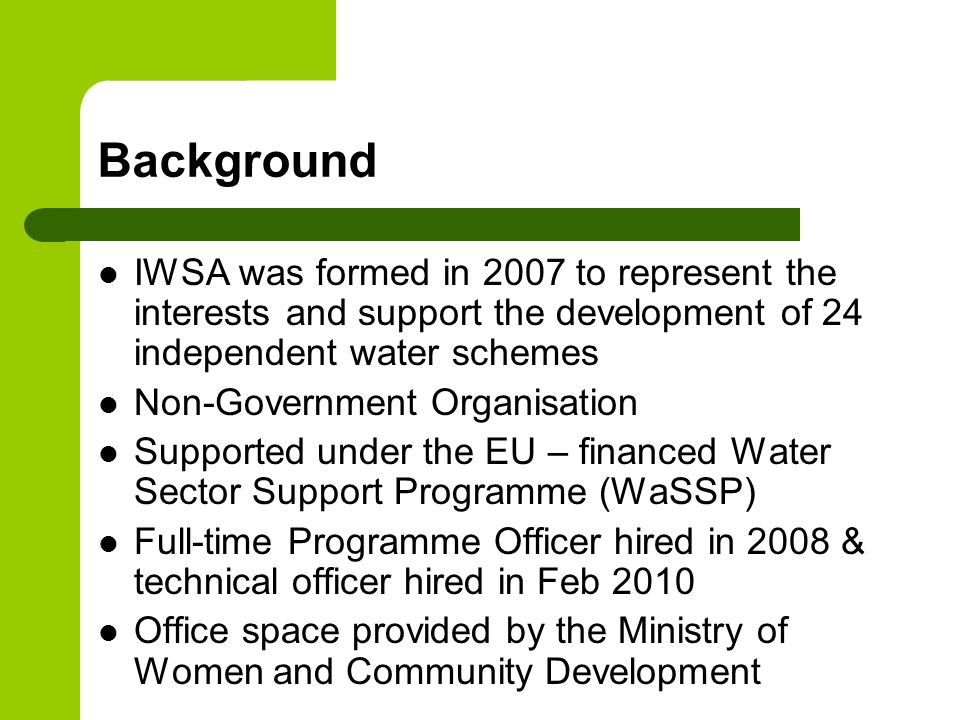 Background IWSA was formed in 2007 to represent the interests and support the development of 24 independent water schemes.
