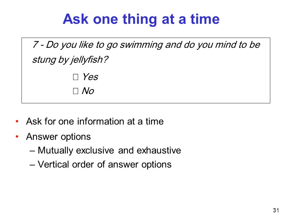 Ask one thing at a time 7 - Do you like to go swimming and do you mind to be stung by jellyfish  Yes.