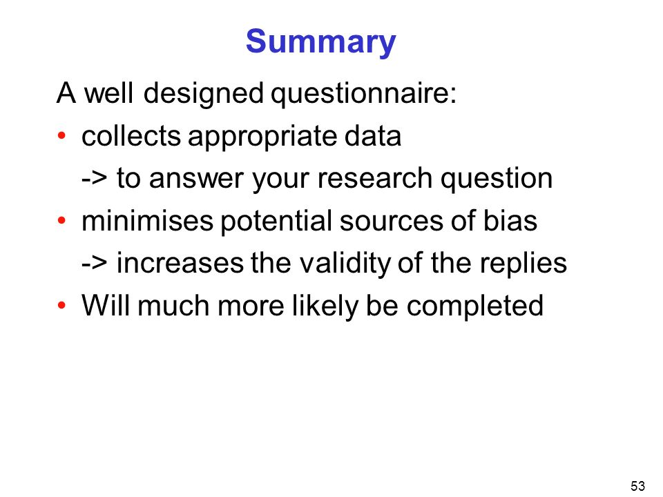 Summary A well designed questionnaire: collects appropriate data