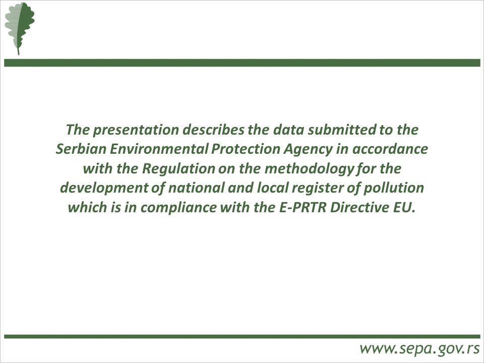 The presentation describes the data submitted to the Serbian Environmental Protection Agency in accordance with the Regulation on the methodology for the development of national and local register of pollution which is in compliance with the E-PRTR Directive EU.