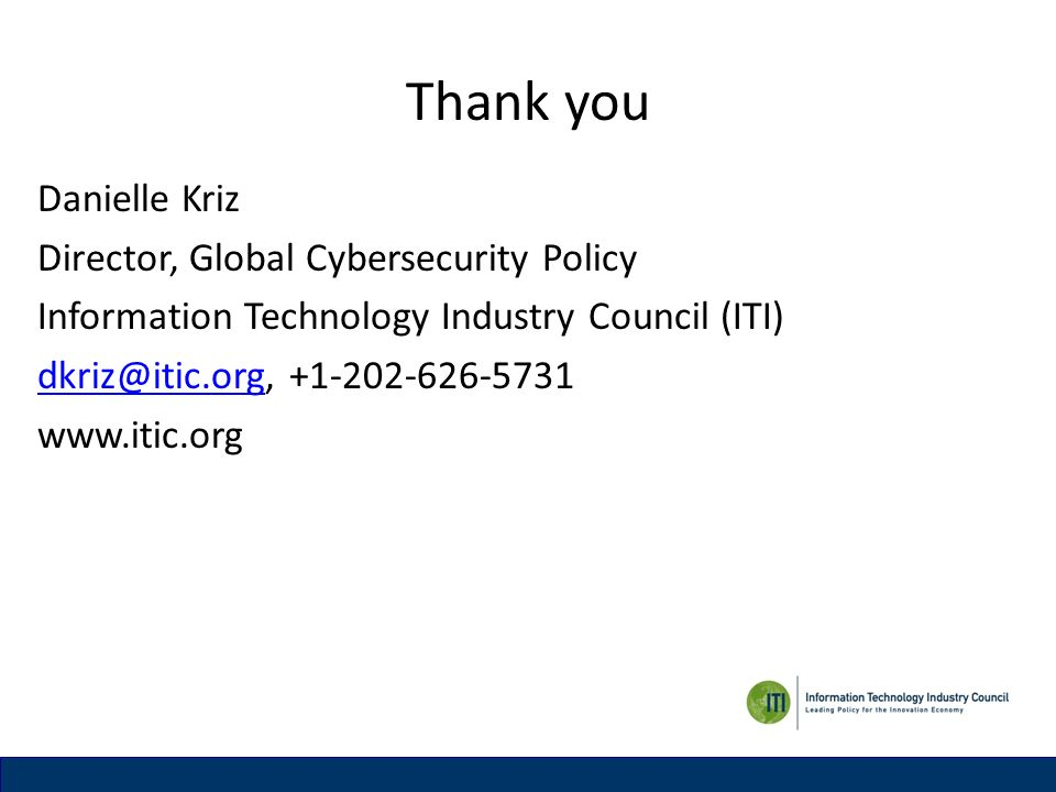 Thank you Danielle Kriz Director, Global Cybersecurity Policy