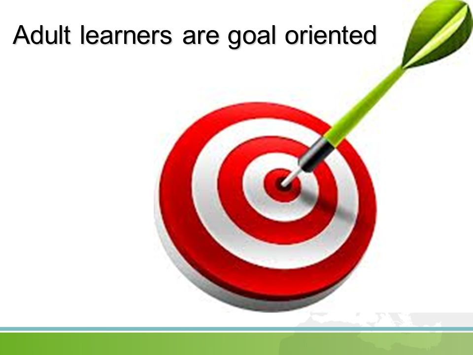 Adult learners are goal oriented