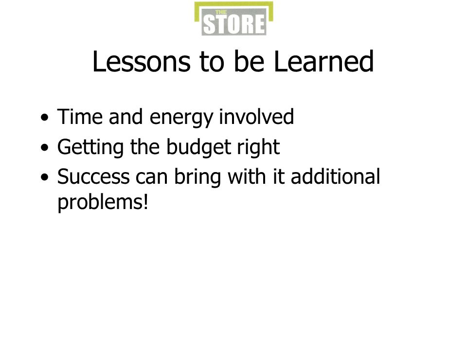 Lessons to be Learned Time and energy involved