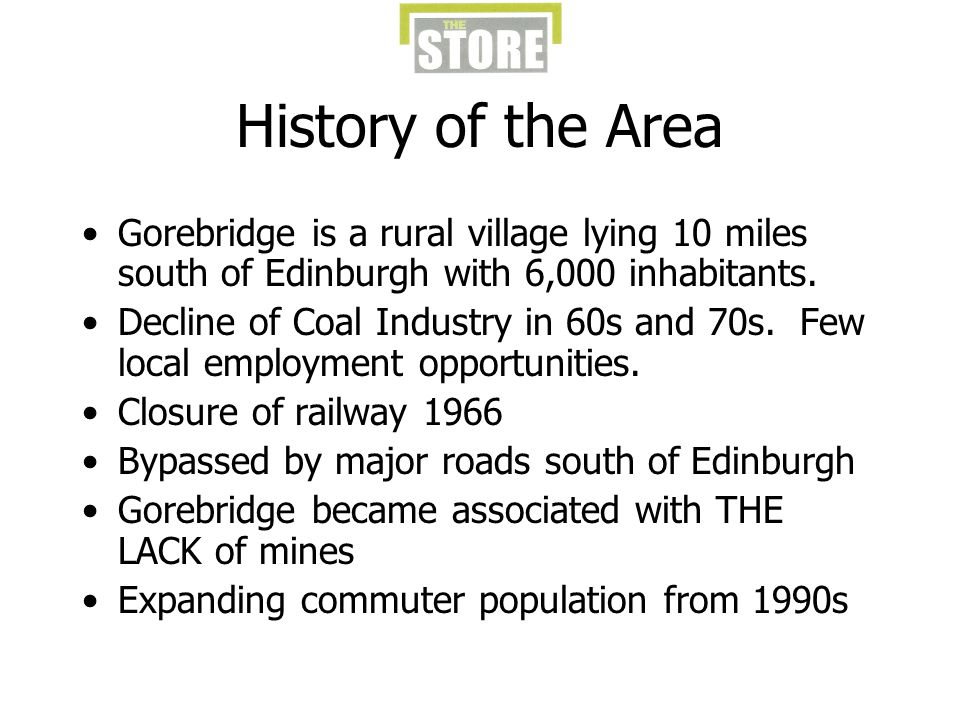 History of the Area Gorebridge is a rural village lying 10 miles south of Edinburgh with 6,000 inhabitants.