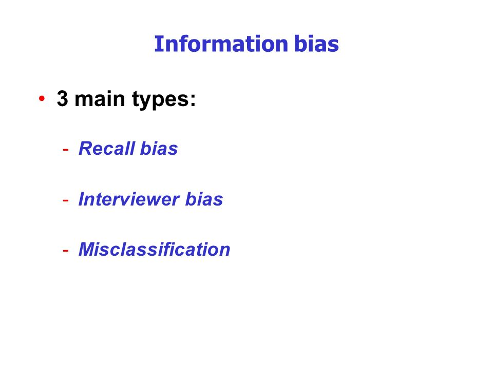 Information bias 3 main types: Recall bias Interviewer bias