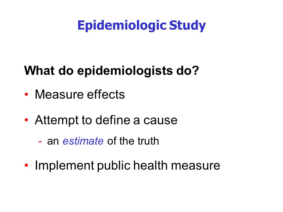 What do epidemiologists do Measure effects Attempt to define a cause