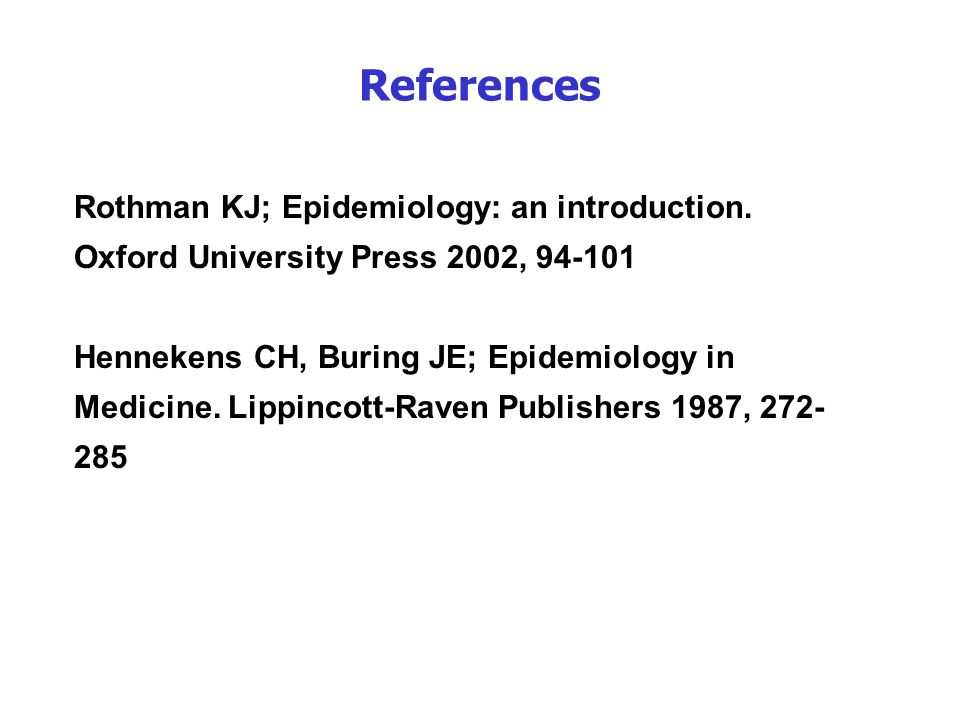 References Rothman KJ; Epidemiology: an introduction. Oxford University Press 2002, 94-101.