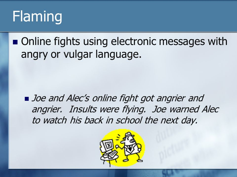 Flaming Online fights using electronic messages with angry or vulgar language.
